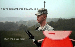 Peppa Pig is undefeatable via /r/memes https://ift.tt/2GKWplG: You're outnumbered 500,000 to 1  Then It's a fair fight Peppa Pig is undefeatable via /r/memes https://ift.tt/2GKWplG