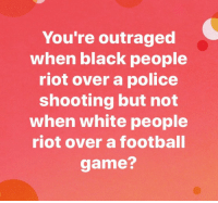 Football, Police, and Riot: You're outraged  when black people  riot over a police  shooting but not  when white people  riot over a football  game? <p>Who👏🏾is👏🏾saying this?👏🏾</p>  <p>I seriously have not seen one person refer to the football rioters as anything other than a bunch of complete morons destroying their city for no reason. Nobody's congratulating them because they're white. Never mind the fact that they aren't all white anyway.</p>