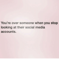 True story. Follow my world @northwitch69 @northwitch69 @northwitch69 @northwitch69: You're over someone when you stop  looking at their social media  accounts. True story. Follow my world @northwitch69 @northwitch69 @northwitch69 @northwitch69