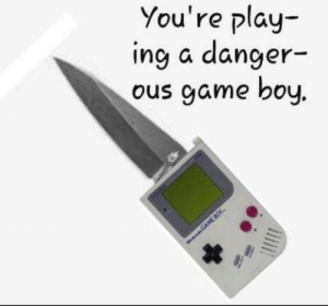 Ous: You're play-  ing a danger-  ous game boy.  GAME BOY.