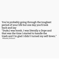 "Dope, Dude, and Life: You're probably going through the toughest  period of your life but one day you'll look  back and say  ""Dude,I was bomb, I was literally a Dope and  that was the time I started to handle the  trash and I'm glad I didn't turned my self down.""  @KhanGal_WeHeartIt"