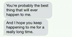 Best, Time, and Hope: You're probably the best  thing that will ever  happen to me.  And I hope you keep  happening to me for a  really long time.