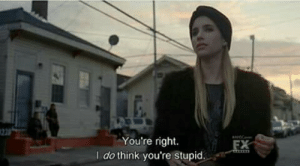 Youre Stupid: You're right.  I do think you're stupid