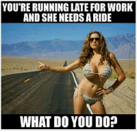 Work Memes: YOU'RE RUNNING LATE FOR WORK  AND SHE NEEDSA RIDE  WHAT DO YOU DO?