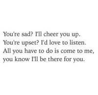 Love, Sad, and All: You're sad? I'll cheer you up.  You're upset? I'd love to listen  All you have to do is come to me,  you know I'll be there for you.