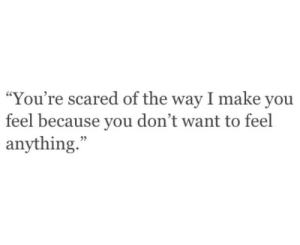 "Make, You, and Scared: ""You're scared of the way I make you  feel because you don't want to feel  anything.""  95"