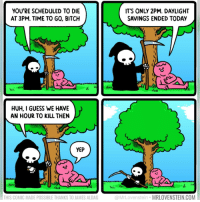 2pm: YOU'RE SCHEDULED TO DIE  AT 3PM. TIME TO GO, BITCH  ITS ONLY 2PM. DAYLIGHT  SAVINGS ENDED TODAY  HUH, I GUESS WE HAVE  AN HOUR TO KILL THEN  YEP  til  THIS COMIC MADE POSSIBLE THANKS TO JAMES ALDAG  @MrLovenstein MRLOVENSTEIN.COM