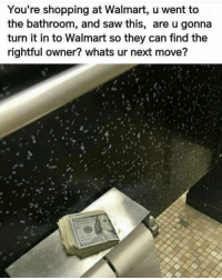 Memes, Saw, and Shopping: You're shopping at Walmart, u went to  the bathroom, and saw this, are u gonna  turn it in to Walmart so they can find the  rightful owner? whats ur next move? 🤔
