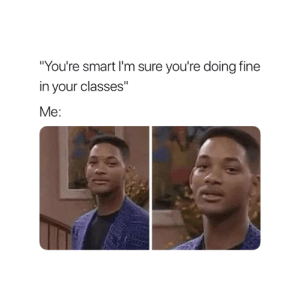 "About that 😅: ""You're smart I'm sure you're doing fine  in your classes""  Me: About that 😅"