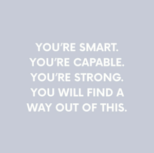 Strong, Smart, and Will: YOU'RE SMART  YOU'RE CAPABLE.  YOU'RE STRONG  YOU WILL FIND A  WAY OUT OF THIS