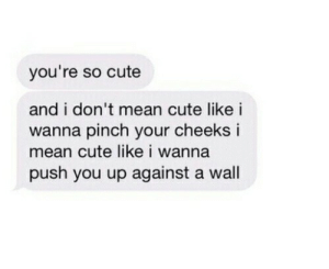 Pinch: you're so cute  and i don't mean cute like i  wanna pinch your cheeks i  mean cute like i wanna  push you up against a wall