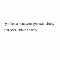 "Cute, Head, and Memes: ""you're so cute when you act all shy""  first of all, i have anxiety Firstly and lastly I have anxiety so please just always assume that I'm screaming inside my head 😩🙋🏽😓"