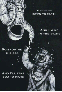Earth, Mars, and Stars: YOU'RE SO  DOWN TO EARTH  AND I'M UP  IN THE STARS  SO SHOW ME  THE SEA  AND I'LL TAKE  YOU TO MARS