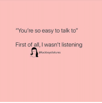 "First Of All: ""You're so easy to talk to""  First of all, I wasn't listening  @fuckboysfailures"