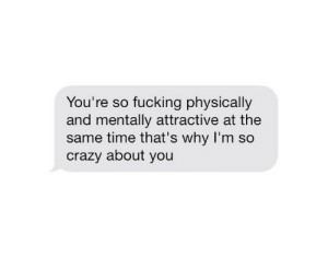 Crazy, Fucking, and Time: You're so fucking physically  and mentally attractive at the  same time that's why I'm so  crazy about you
