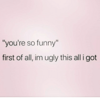 "😫😫😫😫🤷🏽‍♂️🤷🏽‍♂️🤷🏽‍♂️: ""you're so funny""  first of all, im ugly this all i got 😫😫😫😫🤷🏽‍♂️🤷🏽‍♂️🤷🏽‍♂️"
