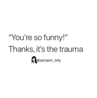 "Funny, Memes, and Sarcasm: ""You're so funny!""  Thanks, it's the trauma  @sarcasm only SarcasmOnly"