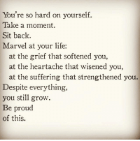 Climbing, Memes, and Poems: You're so hard on yourself.  Take a moment  Sit back.  Marvel at your life:  at the grief that softened you,  at the heartache that wisened you,  at the suffering that strengthened you.  Despite everything,  you still grow  Be proud  of this. Via @peace_love_light 👈🙏 You are a marvel Unique and divine You've been through so much Yet you are just fine Look back on your life On all you endured And realize you're strong And be self assured The heartache you felt The tears you have cried They led you here Awakened, alive Be proud of yourself Hold your head high You're fearless and strong You have survived Let go of fear Let go and be Close your eyes Feel and breathe You made it this far One now at a time Step by step You climbed the climb So push on through This life and these nows Savor the moments The ahas and the wows The ups and downs Are part of ride But darling nobody Gets out alive So honor the lessons Let go of shame Bless the path From whence you came And pave the way With hopes and dreams Silly poems And screenshots of memes There are songs to hum And dances to dance Kisses to kiss And ways to advance Living is messy That's part of the fun All the best souls Have come undone Oh look at you now Rebuilt and renewed Strengthened, softened, And wiser, yes you! You're the perfect concoction Of body and soul Past and present Of stories untold You are a marvel Unique and divine You've been through so much Yet you are just fine peace_love_light_poetry awakespiritual loveyourself