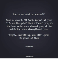 Life, Marvel, and Proud: You're so hard on yourself.  Take a moment. Sit back. Marvel at your  life: at the grief that softened you, at  the heartache that wisened you, at the  suffering that strengthened you.  Despite everything, you still grow.  Be proud of this.  Unknown  wordables.