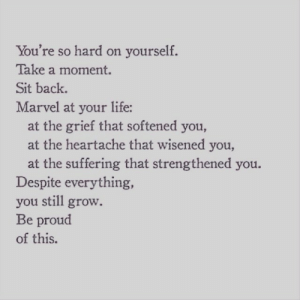 Griefful: You're so hard on yourself.  Take a moment.  Sit back.  Marvel at your life:  at the grief that softened you,  at the heartache that wisened you,  at the suffering that strengthened you.  Despite everything,  you still grow.  Be proud  of this.