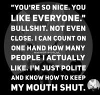 """Keeping My Mouth Shut: """"YOU'RE SO NICE. YOU  LIKE EVERYONE""""  BULLSHIT. NOT EVEN  CLOSE. I CAN COUNT ON  ONE HAND HOW MANY  facebook FYIF/IG@ fyif  PEOPLE I ACTUALLY  LIKE. I'M JUST POLITE  AND KNOW HOW TO KEEP  MY MOUTH SHUT."""