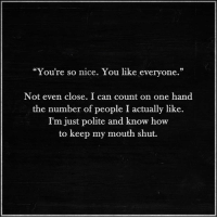 """Keeping My Mouth Shut: """"You're so nice. You like everyone.""""  Not even close. I can count on one hand  the number of people I actually like.  I'm  just polite and know how  to keep my mouth shut."""