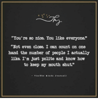 """You're so nice. You like everyone: """"You're so nice. You like everyone.""""  """"Not even close, I can count on one  hand the number of people I actually  like I'm just polite and know how  to keep my mouth shut.""""  Via (The Mind s Journ al) You're so nice. You like everyone"""