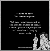 """Follow Weird People <3: """"You're so nice.  You like everyone.""""  """"Not everyone. I  can count on  one hand the number of people  I actually like. I'm just polite  and know how to keep my  mouth shut.  facebok.com/WeirdPeopleRock Follow Weird People <3"""