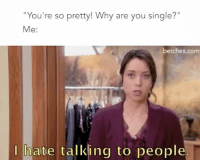 """Girl Memes, Single, and Com: """"You're so pretty! Why are you single?""""  Me  betches.com  I hate talking to people This seems accurate"""