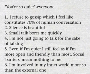 "So Quiet: ""You're so quiet""-everyone  1. I refuse to gossip which I feel like  constitutes 70% of human conversation  2. Silence is beautiful  3. Small talk bores me quickly  4. I'm not just going to talk for the sake  of talking  5. Even if I'm quiet I still feel as if I'm  more open and friendly than most. Social  'barriers' mean nothing to me  6. I'm involved in my inner world more so  than the external one"