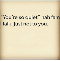 "Fam, Memes, and Quiet: You're so quiet"" nah fam  I talk. Just not to you. MSG"