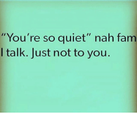 """Fam, Memes, and Quiet: You're so quiet"""" nah fam  I talk. Just not to you"""