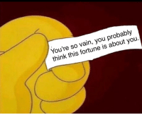 Think, You, and Vain: You're so vain, you probably  think this fortune is about you.
