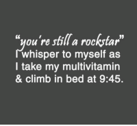 "Who are we kidding? 9:45 is late already.: ""you're still a rockstar  JJ  whisper to myself as  take my multivitamin  & climb in bed at 9:45. Who are we kidding? 9:45 is late already."