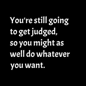 Judged: You're still going  to get judged,  so you might as  well do whatever  you want.
