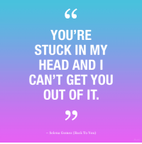 Head, Selena Gomez, and Selena: YOU'RE  STUCK IN MY  HEAD AND  CAN'T GET YOU  OUT OF IT  -Selena Gomez (Back To You)