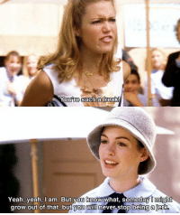 The Princess Diaries: Youre such a freak!  Yeah, yeah, am. But you know what, someday Omight  grow out of that, but you WID never stop being a jerk The Princess Diaries
