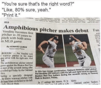 "Friday, Mlb, and Stephen: ""You're sure that's the right word?""  ""Like, 80% sure, yeah.""  ""Print it.""  a""non  ne""ร conference in Vancouver. He  ounament'ssepenin The  was replacedancouver He they are unconcemed, tting  by Titi  io HaenaL process Everybody, dott treak ed in the ve  Goatl Vine heelng  MLB  Amphibious pitcher makes debut Fan  Venditte becomes first  pitcher in 20 years to  pitch with both arms  in MLB game  BOST  For  she w  dew  Ths  By HOWARD ULMAN  Associated Pross  it  BOSTONPat Venditte took  warmup pitches in his major  gue debut with his right arm. And  left.  The ambidextrous pitcher entered  game against the Boston Red Sox  e start of the seventh inning after  g called up Friday by the Oakland  tics  earing a specially designed  Pat Venditte (29) delivers with his left and right hand to separate  WuitBoston Red Sox batters during the seventh inning at Fenway  1.ภ with a 1.36 'Oakland catcher Stephen  In this two image combination, Oakland Athletics reliel pitcher  he threw warmup pitches with  Park in Boston, Friday.  ht hand then switched to his left  In 17 outings this season, 16 in injury  a Rnmek Holt"