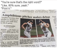 "Friday, Mlb, and Stephen: ""You're sure that's the right word?""  ""Like, 80% sure, yeah.""  ""Print it.""  was replacedwancouver He they are unconcemed, toin  feronce in V  enelves ay  Goal lie e  by.Dİ  MLB  edi the vnS  Amphibious pitcher makes debut lan  Venditte becomes first  pitcher in 20 years to  pitch with both arms  in MLB game  BOST  sop  For  she w  dew  The  By HOWARD ULMAN  Associated Pross  BOSTONPat Venditte took  warmup pitches in his major  gue debut with his right arm. And  left  The ambidextrous pitcher entered  game against the Boston Red Sox  e start of the seventh inning after  g called up Friday by the Oakland  Pat Venditte (29) delivers with his left and right hand to separate  he threw warmup pitches with Boston Red Sox batters during the seventh inning at fenway  n with a 136 Oakland catcher Stephen  In this two image combination, Oakland Athletics relief pitcher  tics  earing a specially designed  hand then switched to his left  In 17 outings this season, 16 in injury"