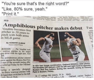 """Friday, Mlb, and Stephen: """"You're sure that's the right word?""""  """"Like, 80% sure, yeah.""""  """"Print it.""""  unaments epenin  Terence in  was repladancouver He they are ucoecemed trtingGoatl Ae heehn  MLB  Uiona ae  rocess verytody, dec re  in the  Amphibious pitcher makes debut Fan  Venditte becomes first  pitcher in 20 years to  pitch with both arms  in MLB game  BOST  Atici  For  she w  dew  Th  li  By HOWARD ULMAN  Associated Pross  BOSTONPat Venditte took  s warmup pitches in his major  gue debut with his right am. And  left.  The ambidextrous pitcher entered  game against the Boston Red Sox  e start of the seventh inning after  g called up Friday by the Oakland  tics  earing a specially designed  In this two image combination, Oakland Athletics relief pitcher  Pat Venditte (29) delivers with his left and right hand to separate  warmi itBoston Red Sox batters during the seventh inning at Fenway  t hand then switched to his left  a Rmek Holt  In 17 outings this season, 16 in injury.  with a 136 Oakland catcher Stephen"""
