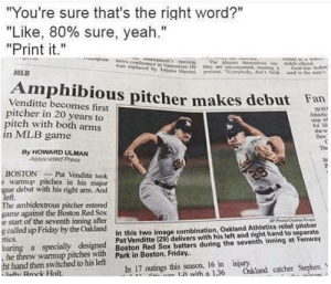 """earing: """"You're  sure that's the right word?""""  """"Like, 80% sure, yeah.""""  """"Print it.""""  ews conference in VancoUver He  on  was replaced by TajHan  ent's opening  The players elve y  they are  sermed, truting a  Goal-lite techn  process Everybody, dt trek  MLB  Amphibious pitcher makes debut Fan  Venditte becomes first  pitcher in 20 years to  pitch with both arms  in MLB  BOST  Ahletic  Sor lif  she w  thew  game  The  By HOWARD ULMAN  Associated Preoss  BOSTON  s warmup pitches in his major  gue debut with his right arm. And  left  The ambidextrous pitcher entered  game against the Boston Red Sox  e start of the seventh inning after  g called up Friday by the Oakland  etics.  earing a specially designed Boston Red Sox batters during the seventh inning at Fenway  ,he threw warnmup pitches with Park in Boston, Friday.  ht hand then switched to his left  Rck Holt  Pat Venditte took  29  AP PhotoCares Krups  In this two image combination, Oakland Athletics relief pitcher  Pat Venditte (29) delivers with his left and right hand to separate  In 17 outings this season, 16 in injury.  1 with a 1.36  Oakland catcher Stephen"""