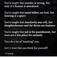 Slaughterhouse: You're taught that murder is wrong, but  only if a human is murdered.  You're taught that serial killers are bad, but  hunting is a sport.  You're taught that Auschwitz was evil, but  slaughterhouses and fur farms are humane.  You're taught that jail is for punishment, but  zoos are a fun place for animals.  They do a lot of teaching you.  Isn't it time that you think for yourself?  TJ Jessep