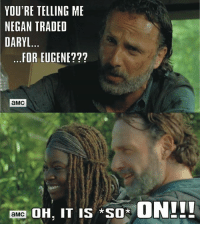 "Memes, Eugene, and 🤖: YOU'RE TELLING ME  NEGAN TRADED  DARYL  FOR EUGENE  aMC  mma DH, IT IS ""so  ON!!!"