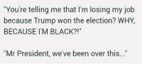 "Memes, 🤖, and Job: ""You're telling me that I'm losing my job  because Trump won the election? WHY,  BECAUSE IM BLACK?!""  ""Mr President, we've been over this"