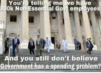Memes, Good, and Fat: You're  telling me we have  30  Ok Non Essential Govt employees  A  nd you still don't believe  Government has a spending problem?  - Looks like a good place to start trimming the fat if you ask me 🤷🏻♂️ (JG)