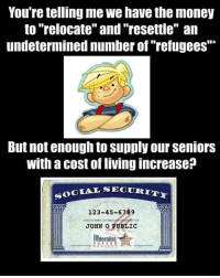 "Memes, 🤖, and Usmc: You're telling me we have the money  to ""relocate"" and ""resettle"" an  undetermined number of ""refugees""  But not enough to supply our Seniors  with a cost of living increase  SOCIAL SE  123-45-6789  HOK  JOHN O PUBLIC  Federalist  PA PERS 💀 America first 🇺🇸 👊💀👍 UncleSamsMisguidedChildren 💀 Check out our store. Link in bio. 💀 LIKE our Facebook page 💀 Subscribe to our YouTube Channel 💀 Visit our website for more News and Information. 💀 www.UncleSamsMisguidedChildren.com 💀 Tag and Join our Misguided Family @unclesamsmisguidedchildren Use code USMCNATION10 for 10% off MisguidedLife MisguidedNation USMCNation PewPewLife 2A Military MolonLabe tactical veteran Troops Weapons Veterans AirForce Gun Ammo USMC 0311 Army Navy K9 Infantry Grunt Guns Police Operator ArmyStrong 0311 11B CoastGuard usa"