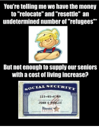 "Memes, 🤖, and Refugee: You're telling me we have the money  to ""relocate"" and ""resettle"" an  undetermined number of refugees  But not enough to supply our Seniors  with a cost of livingincrease  SOCIAL SECURI  123-45-6789  JOHN O PUBLIC  Federalist"