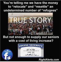 "Memes, True Story, and Freedom: You're telling me we have the money  to ""relocate"" and ""resettle"" an  undetermined number of ""refugees""  TRUE STORY  But not enough to supply our seniors  with a cost of living increase?  SOCIAL SECURITY  000 00 0000  THIS Nunst Hus eEEN ESNeLISHED  facebook  JOHN DOE  RightAlerts.com America's Freedom Fighters"