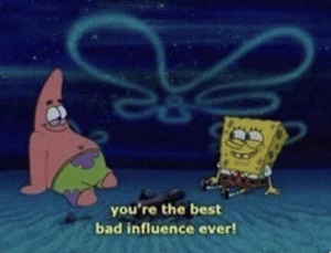 Bad, Best Friend, and SpongeBob: you're the best  bad influence ever! me talking to my best friend