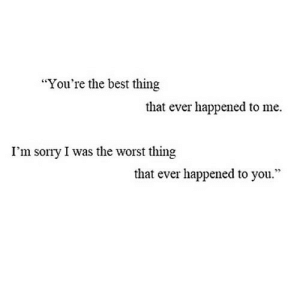 "Sorry, The Worst, and Best: ""You're the best thing  that ever happened to me.  I'm sorry I was the worst thing  that ever happened to you."" https://iglovequotes.net/"